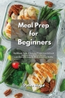 Meal Prep for Beginners: The Ultimate Guide to Cook and Prepare Low Carb and Delicious Meals for Your Journey. Learn How to Be ready for All We Cover Image