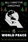 All I Want For Christmas Is World Peace: World Peace lovers Appreciation gifts for Xmas, Funny World Peace Christmas Notebook / Thanksgiving & Christm Cover Image