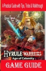 Hyrule Warriors Age of Calamity Game Guide: A Practical Guide with Tips, Tricks & Walkthrough Cover Image