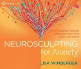 Neurosculpting for Anxiety: Brain-Changing Practices for  Release from Fear, Panic, and Worry Cover Image