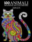 100 Animali Mandalas Colorare Adulti: Libro da colorare per adulti di 100 pagine con fantastici animali Cover Image