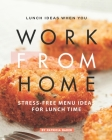 Lunch Ideas When You Work from Home: Stress-Free Menu Ideas for Lunch Time Cover Image