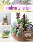 Modern Terrarium Studio: Design + Build Custom Landscapes with Succulents, Air Plants + More Cover Image