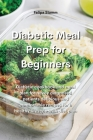 Diabetic Meal Prep Cookbook: Diabetic cookbook and meal plan for newly diagnosed patients delicious and comfortable recipes for a healthy lifestyle Cover Image