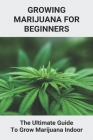 Growing Marijuana For Beginners: The Ultimate Guide To Grow Marijuana Indoor: How To Grow Marijuana Book 2021 Cover Image