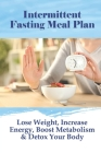 Intermittent Fasting Meal Plan: Lose Weight, Increase Energy, Boost Metabolism & Detox Your Body: Intermittent Fasting Weight Loss Cover Image