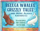 Beluga Whales, Grizzly Tales, and More Alaska Kidsnacks: Fun Recipes for Cooking with Kids (PAWS IV) Cover Image