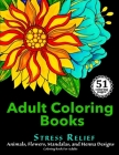 Adult Coloring Books: Stress Relief Animals, Flowers, Mandalas and Henna Designs Coloring Book For Adults Cover Image