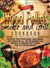 Wood Pellet Smoker and Grill Cookbook: 201 Delicious Recipes to Enjoy With your Family and Friends. Let's Discover all the Techiques and Secrets to Pr Cover Image