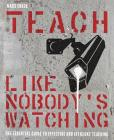 Teach Like Nobody's Watching: The Essential Guide to Effective and Efficient Teaching Cover Image