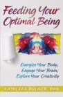 Feeding Your Optimal Being: Energize Your Body, Engage Your Brain, Explore Your Creativity Cover Image