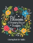 Bloom A Treasury Flower Designs Coloring Book For Adults: Flower Coloring Book For Adults Women Relaxation- Floral Coloring Book For Adult's Stress Re Cover Image
