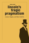 Lincoln's Tragic Pragmatism: Lincoln, Douglas, and Moral Conflict Cover Image
