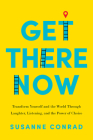 Get There Now: Transform Yourself and the World Through Laughter, Listening, and the Power of Choice Cover Image