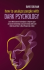 How to Analyze People with Dark Psychology: Learn Mind Control Techniques to Improve Your Personal Relationships and Partnership Skills and Understand Cover Image