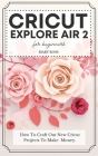 Cricut Explore Air 2 For Beginners: How To Craft Out New Cricut Projects To Make Money. Cover Image