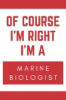 Of Course I'm Right I'm A Marine Biologist: Novelty Marine Biologist Gift Notebook Cover Image
