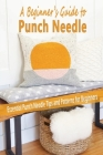 A Beginner's Guide to Punch Needle: Essential Punch Needle Tips and Patterns for Beginners: A Beginner's Guide to Punch Needle Cover Image
