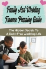 Family And Wedding Finance Planning Guide: The Hidden Secrets To A Debt-Free Wedding Life: Stress Free Wedding Preparations Guide Cover Image