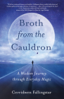 Broth from the Cauldron: A Wisdom Journey Through Everyday Magic Cover Image