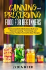 Canning and Preserving Food for Beginners: The Complete Guide to Water Bath and Pressure Canning, Fermenting, and Preserving Food at Home with Easy Re Cover Image