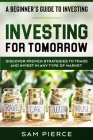 A Beginner's Guide to Investing: INVESTING FOR TOMORROW - Discover Proven Strategies To Trade and Invest In Any Type of Market Cover Image