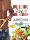 Building Vegan Nutrition: To Build Muscle and Burn Fat Naturally on a Vegan Diet, Including a 30 Days of 100% Plant-Based Meal Plans Along with Cover Image