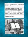 The crime against Kansas: the apologies for the crime: the true remedy: speech of Hon. Charles Sumner in the Senate of the United States, 19th a Cover Image
