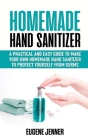 Homemade Hand Sanitizer: A Practical and Easy Guide to Make Your Own Homemade Hand Sanitizer to Protect Yourself from Germs Cover Image