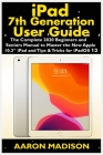 iPad 7th Generation User Guide: The Complete 2020 Beginners and Seniors Manual to Master the New Apple 10.2