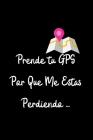 Prende Tu GPS por que Me Estas Perdiendo...: Funny Spanish Quotes Notebook. Sarcastic Humor Gag Gift. Libretas de Apuntes Para Mujeres Cover Image