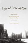 Beyond Redemption: Race, Violence, and the American South after the Civil War (American Beginnings, 1500-1900) Cover Image