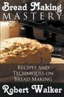 Bread Making Mastery: Recipes and Techniques on Bread Making Cover Image