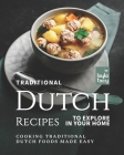 Traditional Dutch Recipes to Explore in Your Home: Cooking Traditional Dutch Foods Made Easy Cover Image