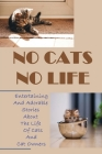 No Cats No Life: Entertaining And Adorable Stories About The Life Of Cats And Cat Owners: Stories About Lovely Cats Cover Image
