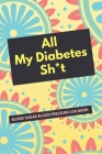 All My Diabetes Sh*t Blood Sugar Blood Pressure Log Book: V.10 Floral Glucose Tracking Log Book 54 Weeks with Monthly Review Monitor Your Health (1 Ye Cover Image