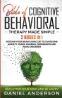 The Bible of Cognitive Behavioral Therapy Made Simple: 2 books in 1: Retrain Your Brain Using CBT to Overcome Anxiety, Fears, Phobias, Depression and Cover Image