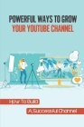 Powerful Ways To Grow Your Youtube Channel: How To Build A Successful Channel: Build Youtube Channel From Scratch Cover Image