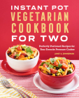 The Instant Pot(r) Vegetarian Cookbook for Two: Perfectly Portioned Recipes for Your Favorite Pressure Cooker Cover Image