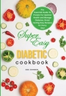 Super Easy Diabetic Cookbook: The Essential Guide to Protein for Optimal Health and Manage Diabetes, Great-tasting Easy Recipes for Every Day Cover Image