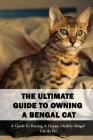 The Ultimate Guide To Owning A Bengal Cat: A Guide To Raising A Happy, Healthy Bengal Cat As Pet: How To Breed Bengal Cats Cover Image