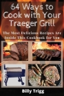64 Ways to Cook with Your Traeger Grill: The Most Delicious Recipes Are Inside This Cookbook for You Cover Image