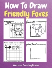 How To Draw Friendly Foxes: A Step-by-Step Drawing and Activity Book for Kids to Learn to Draw Friendly Foxes Cover Image