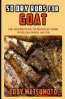 50 Dry Rubs for Goat: Goat Spice Rub Recipes for BBQ Grilling, Baking, Frying, Slow Cooking, and Stew Cover Image