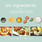 Six Ingredients with Six Sisters' Stuff: 100+ Fast and Easy Family Meals Cover Image
