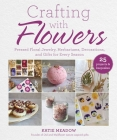 Crafting with Flowers: Pressed Flower Decorations, Herbariums, and Gifts for Every Season Cover Image