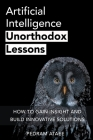 Artificial Intelligence: Unorthodox Lessons: How to Gain Insight and Build Innovative Solutions (Entrepreneurship #2) Cover Image