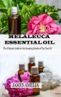 Melaleuca Essential Oil: The Ultimate Guide to Get Amazing Results of Tea Tree Oil Cover Image