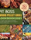Pit Boss Wood Pellet Grill Cookbook 2021: The Complete Guide to Master Your Pit Boss Wood Pellet Grill With 150 Recipes for Beginners and Advanced Pit Cover Image