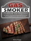 Gas Smoker Cookbook For Beginners: The Delicious Guaranteed, Family-Approved Recipes for Smoking Meat, Fish, Game and Vegetables Cover Image